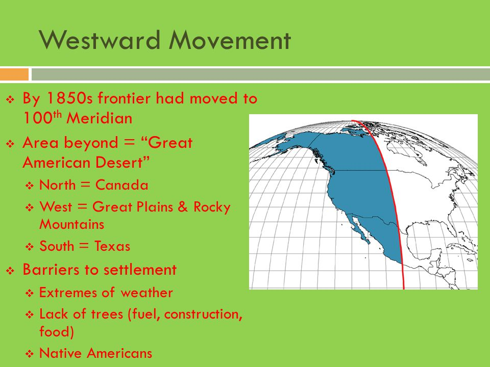 """Westward Movement  By 1850s frontier had moved to 100 th Meridian  Area beyond = """"Great American Desert""""  North = Canada  West = Great Plains & Ro"""