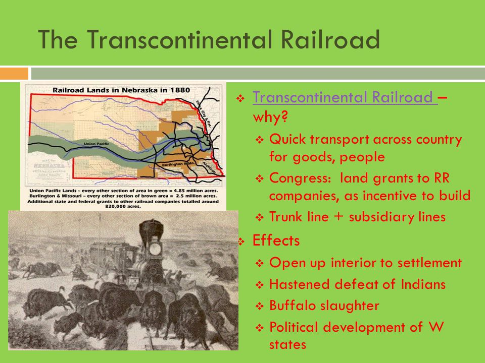 The Transcontinental Railroad TTranscontinental Railroad – why? QQuick transport across country for goods, people CCongress: land grants to RR c