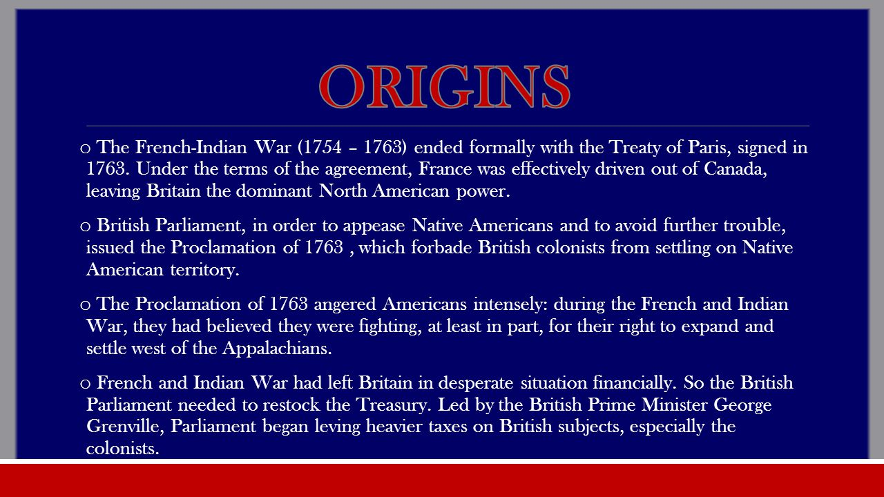 o The French-Indian War (1754 – 1763) ended formally with the Treaty of Paris, signed in 1763.