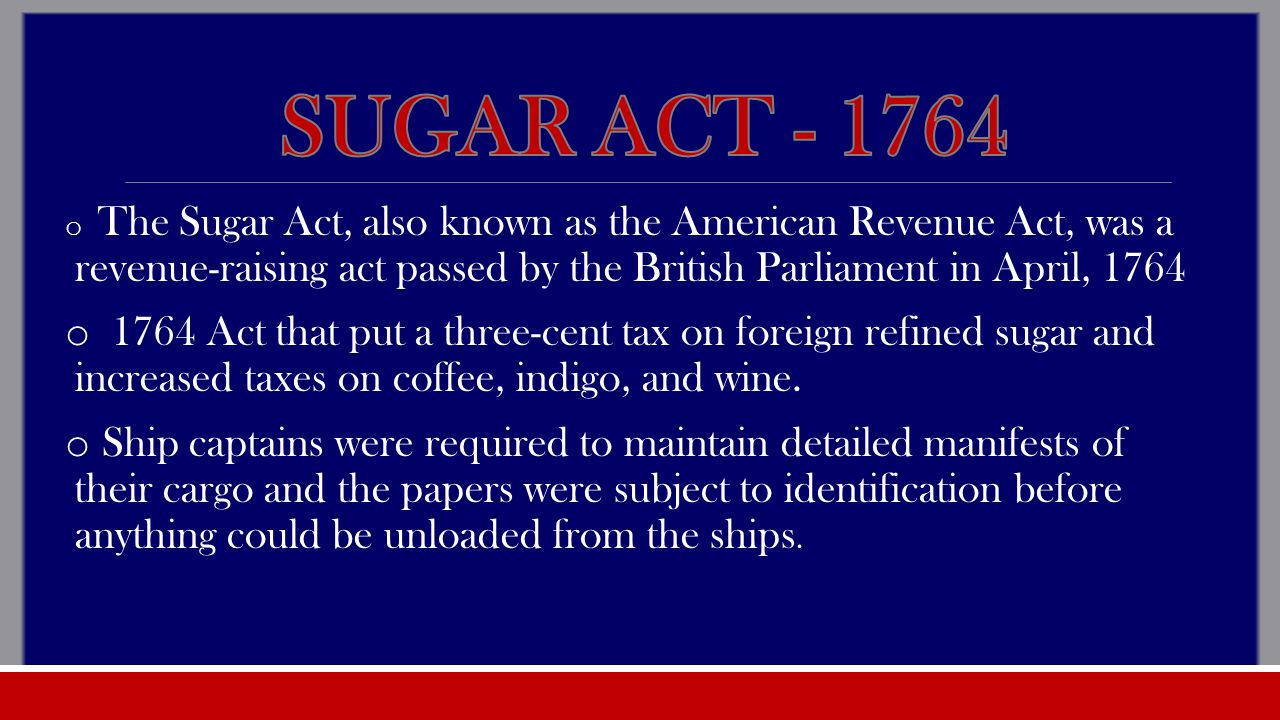 o The Sugar Act, also known as the American Revenue Act, was a revenue-raising act passed by the British Parliament in April, 1764 o 1764 Act that put a three-cent tax on foreign refined sugar and increased taxes on coffee, indigo, and wine.