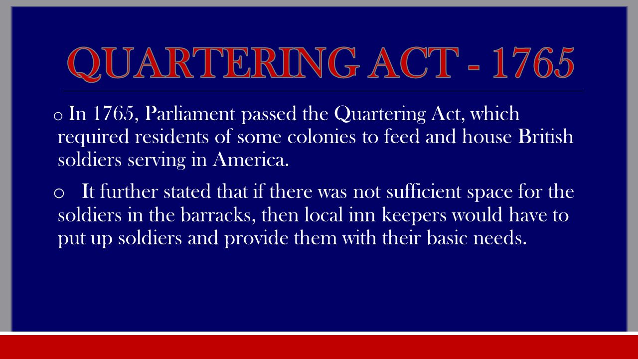 o In 1765, Parliament passed the Quartering Act, which required residents of some colonies to feed and house British soldiers serving in America.