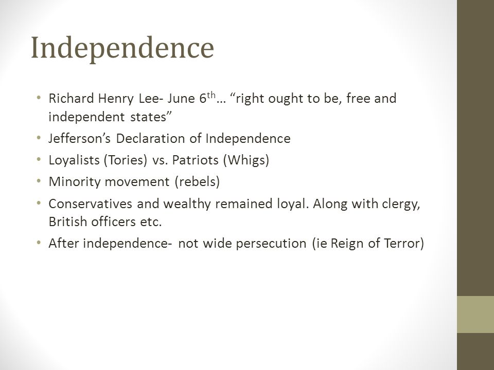 Independence Richard Henry Lee- June 6 th … right ought to be, free and independent states Jefferson's Declaration of Independence Loyalists (Tories) vs.