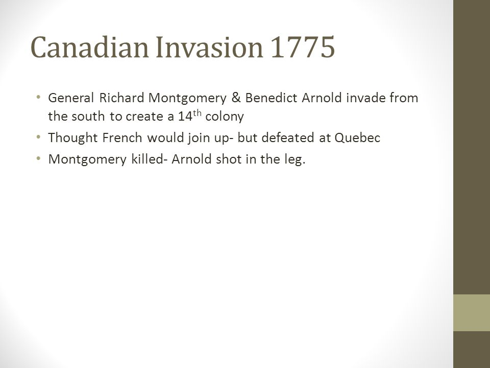 Canadian Invasion 1775 General Richard Montgomery & Benedict Arnold invade from the south to create a 14 th colony Thought French would join up- but defeated at Quebec Montgomery killed- Arnold shot in the leg.