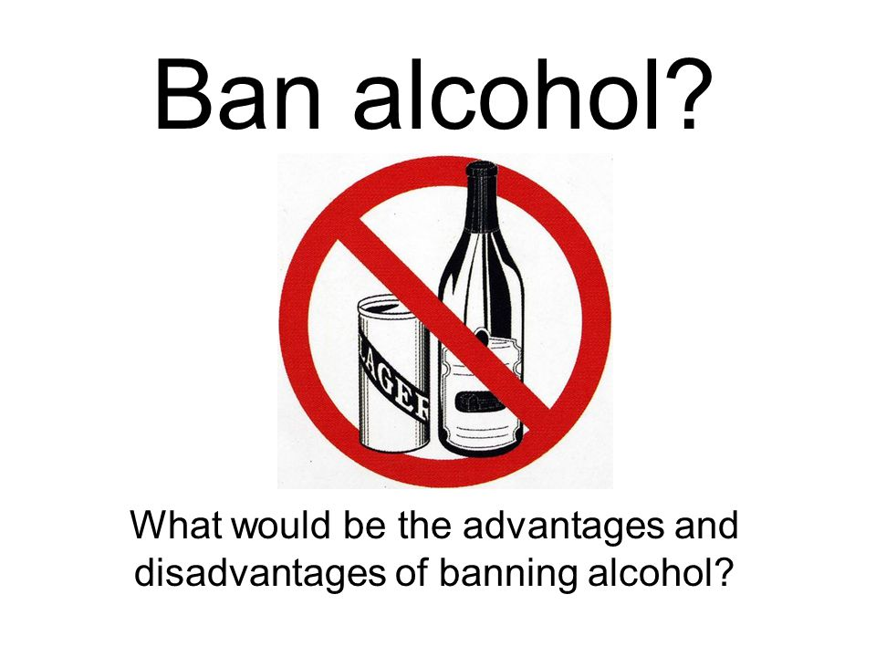 Ban alcohol What would be the advantages and disadvantages of banning alcohol
