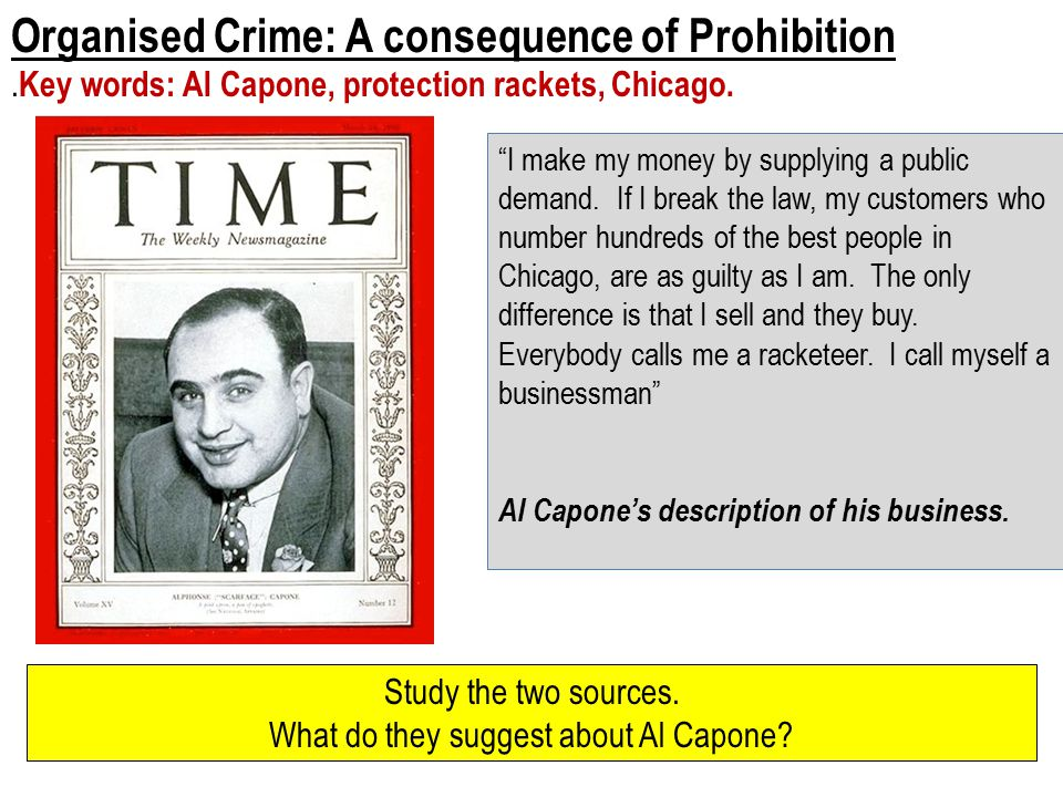 Organised Crime: A consequence of Prohibition. Key words: Al Capone, protection rackets, Chicago.