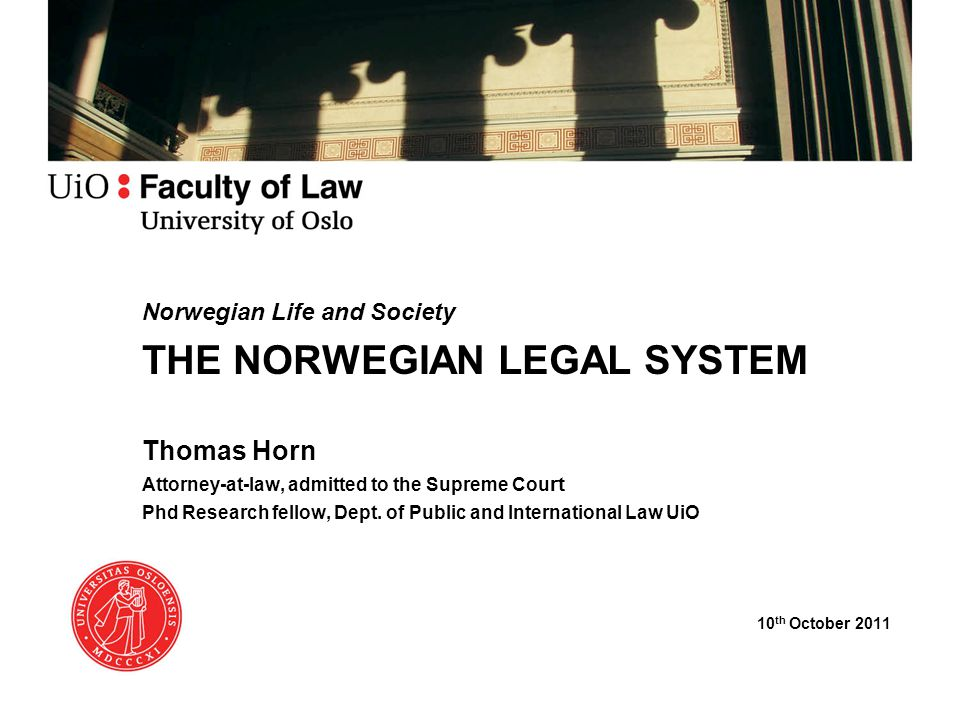 Norwegian Life and Society THE NORWEGIAN LEGAL SYSTEM Thomas Horn Attorney-at-law, admitted to the Supreme Cou rt Phd Research fellow, Dept.