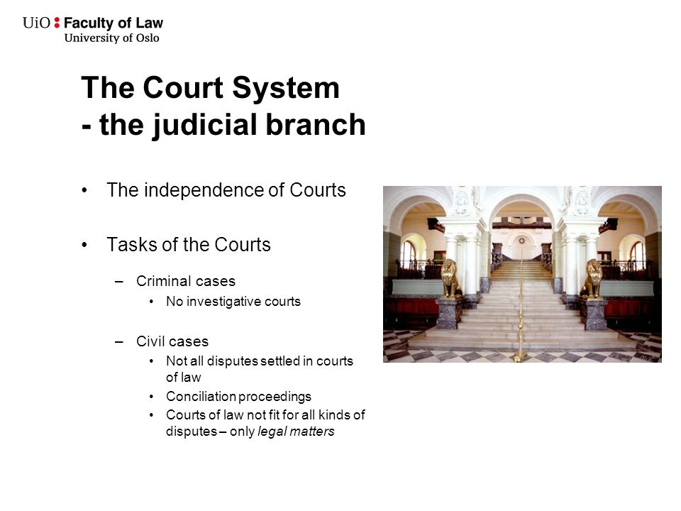 The Court System - the judicial branch The independence of Courts Tasks of the Courts –Criminal cases No investigative courts –Civil cases Not all disputes settled in courts of law Conciliation proceedings Courts of law not fit for all kinds of disputes – only legal matters