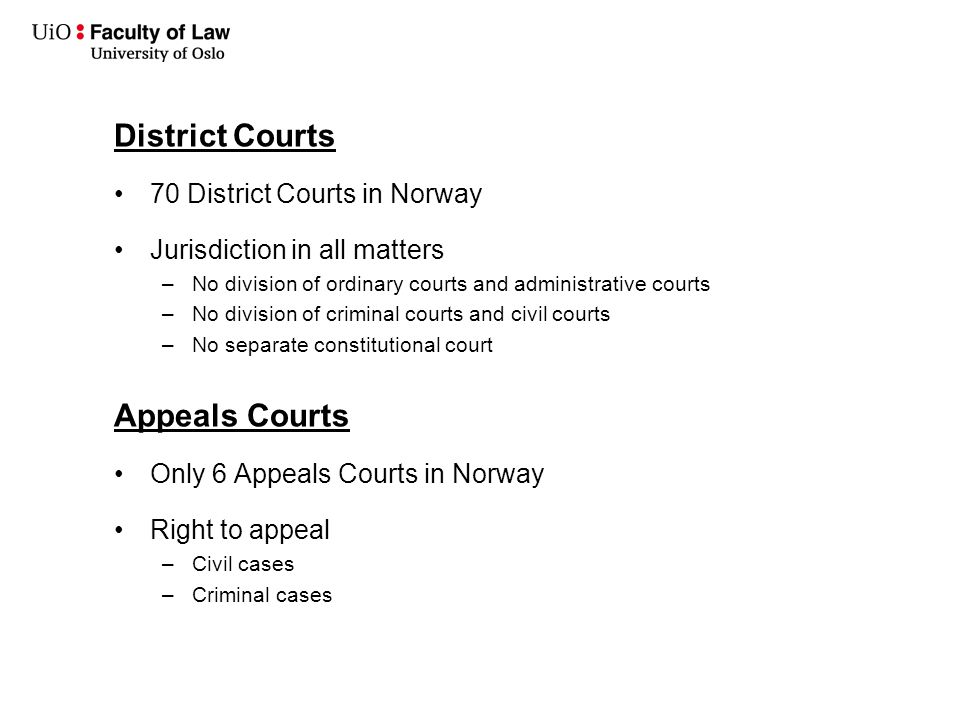 District Courts 70 District Courts in Norway Jurisdiction in all matters –No division of ordinary courts and administrative courts –No division of criminal courts and civil courts –No separate constitutional court Appeals Courts Only 6 Appeals Courts in Norway Right to appeal –Civil cases –Criminal cases