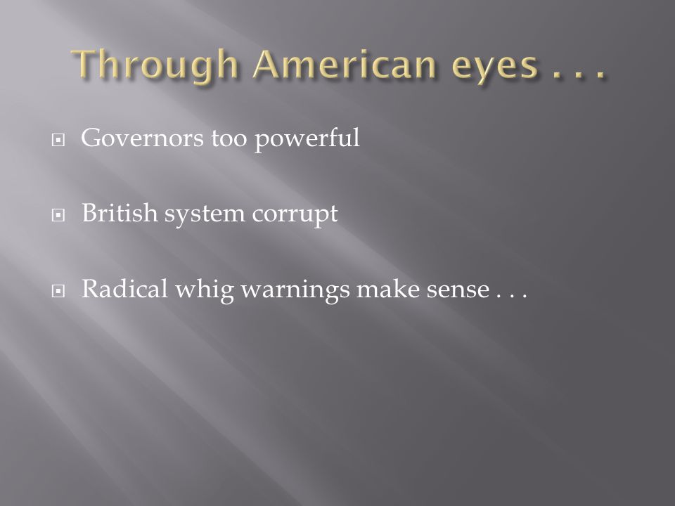  Governors too powerful  British system corrupt  Radical whig warnings make sense...