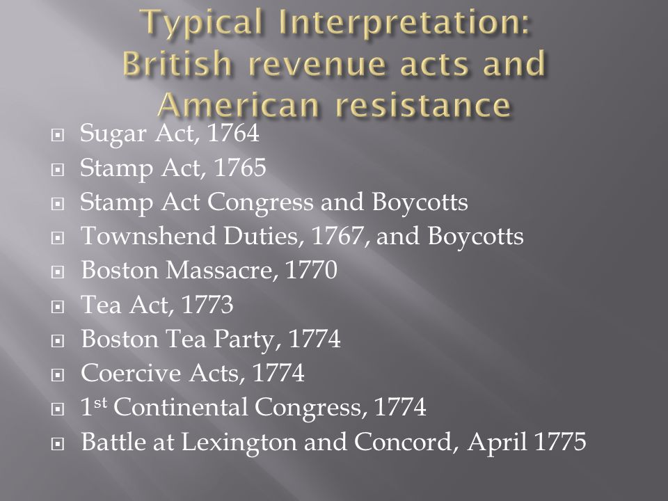  Sugar Act, 1764  Stamp Act, 1765  Stamp Act Congress and Boycotts  Townshend Duties, 1767, and Boycotts  Boston Massacre, 1770  Tea Act, 1773 