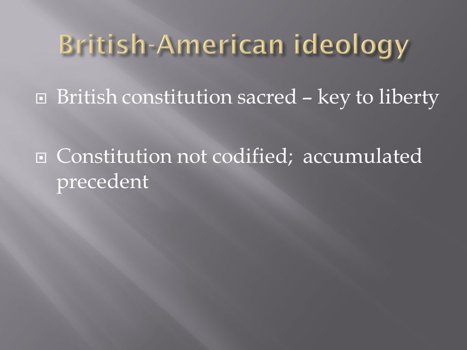  British constitution sacred – key to liberty  Constitution not codified; accumulated precedent