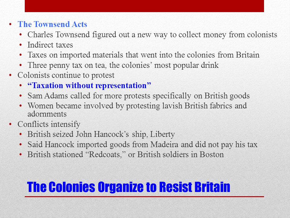 The Colonies Organize to Resist Britain The Townsend Acts Charles Townsend figured out a new way to collect money from colonists Indirect taxes Taxes on imported materials that went into the colonies from Britain Three penny tax on tea, the colonies' most popular drink Colonists continue to protest Taxation without representation Sam Adams called for more protests specifically on British goods Women became involved by protesting lavish British fabrics and adornments Conflicts intensify British seized John Hancock's ship, Liberty Said Hancock imported goods from Madeira and did not pay his tax British stationed Redcoats, or British soldiers in Boston