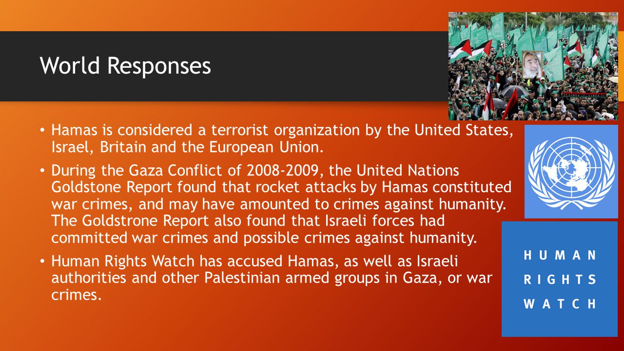 World Responses Hamas is considered a terrorist organization by the United States, Israel, Britain and the European Union. During the Gaza Conflict of
