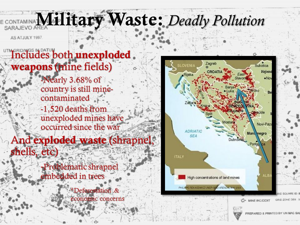 Deadly Pollution Military Waste: Deadly Pollution Includes both unexploded weapons (mine fields) -Nearly 3.68% of country is still mine- contaminated -1,520 deaths from unexploded mines have occurred since the war And exploded waste (shrapnel, shells, etc) - Problematic shrapnel embedded in trees *Deforestation & economic concerns