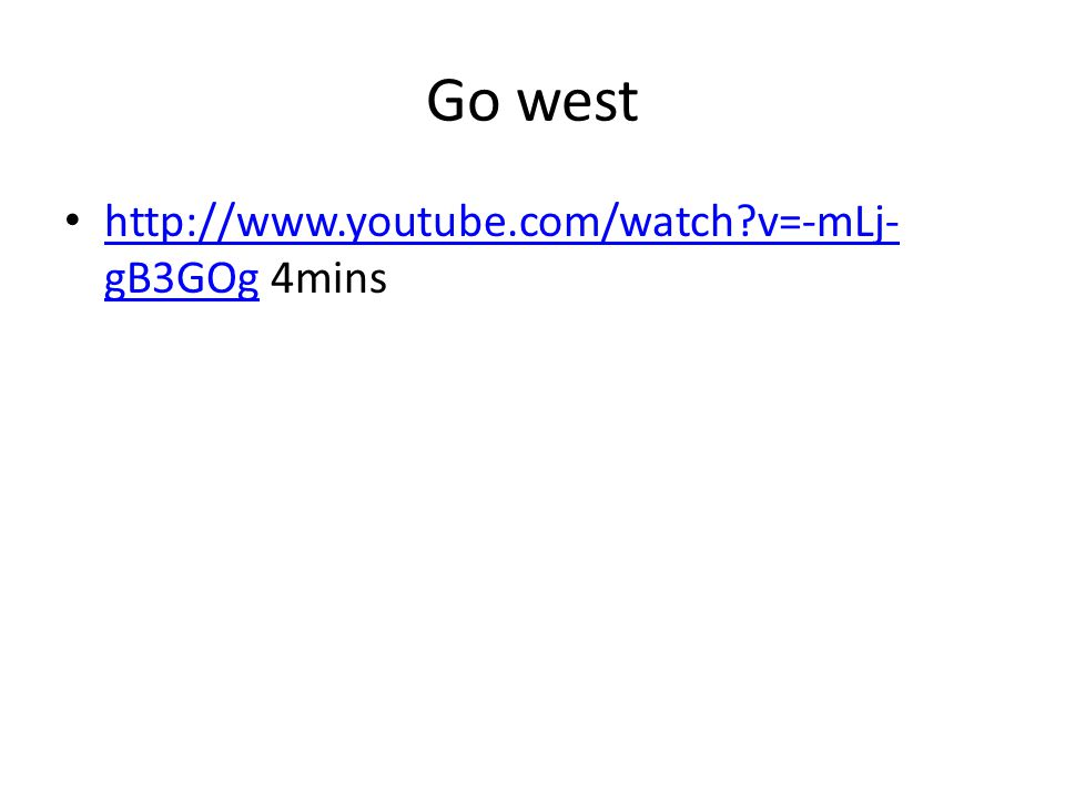 Go west http://www.youtube.com/watch?v=-mLj- gB3GOg 4mins http://www.youtube.com/watch?v=-mLj- gB3GOg