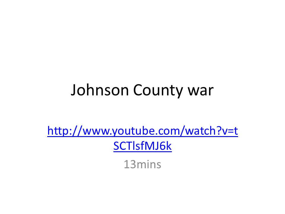Johnson County war http://www.youtube.com/watch?v=t SCTlsfMJ6k 13mins