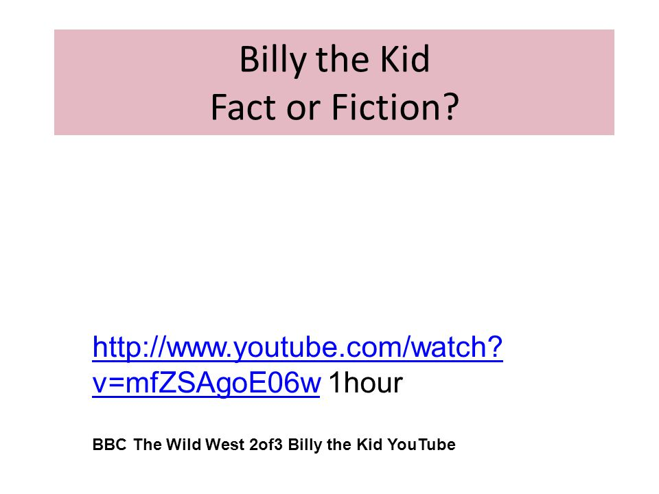 Billy the Kid Fact or Fiction? http://www.youtube.com/watch? v=mfZSAgoE06whttp://www.youtube.com/watch? v=mfZSAgoE06w 1hour BBC The Wild West 2of3 Bil