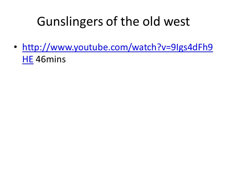 Gunslingers of the old west http://www.youtube.com/watch?v=9Igs4dFh9 HE 46mins http://www.youtube.com/watch?v=9Igs4dFh9 HE