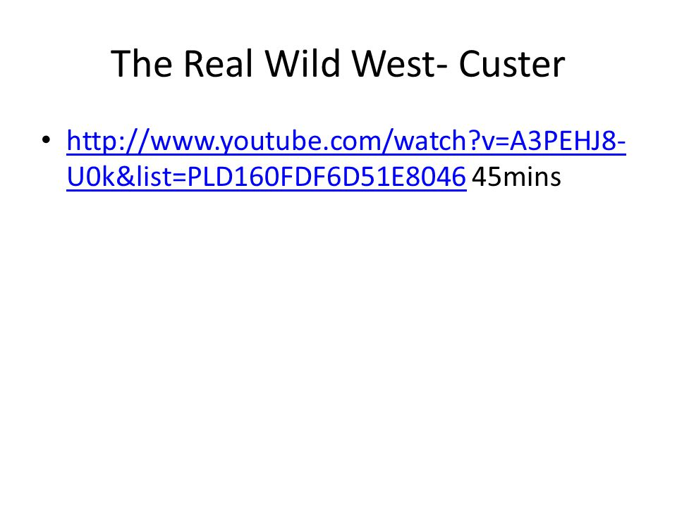 The Real Wild West- Custer http://www.youtube.com/watch?v=A3PEHJ8- U0k&list=PLD160FDF6D51E8046 45mins http://www.youtube.com/watch?v=A3PEHJ8- U0k&list