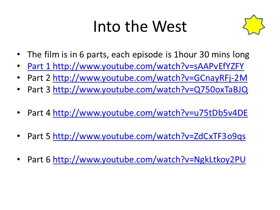 Into the West The film is in 6 parts, each episode is 1hour 30 mins long Part 1 http://www.youtube.com/watch?v=sAAPvEfYZFY Part 2 http://www.youtube.c