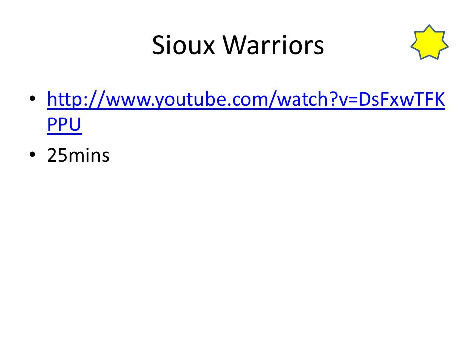 Sioux Warriors http://www.youtube.com/watch?v=DsFxwTFK PPU http://www.youtube.com/watch?v=DsFxwTFK PPU 25mins
