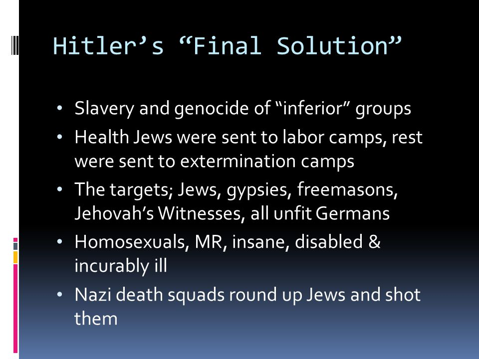 """Hitler's """"Final Solution"""" Slavery and genocide of """"inferior"""" groups Health Jews were sent to labor camps, rest were sent to extermination camps The ta"""
