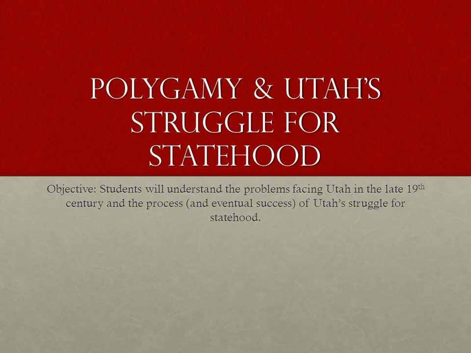 Polygamy & Utah's Struggle for Statehood Objective: Students will understand the problems facing Utah in the late 19 th century and the process (and eventual success) of Utah's struggle for statehood.