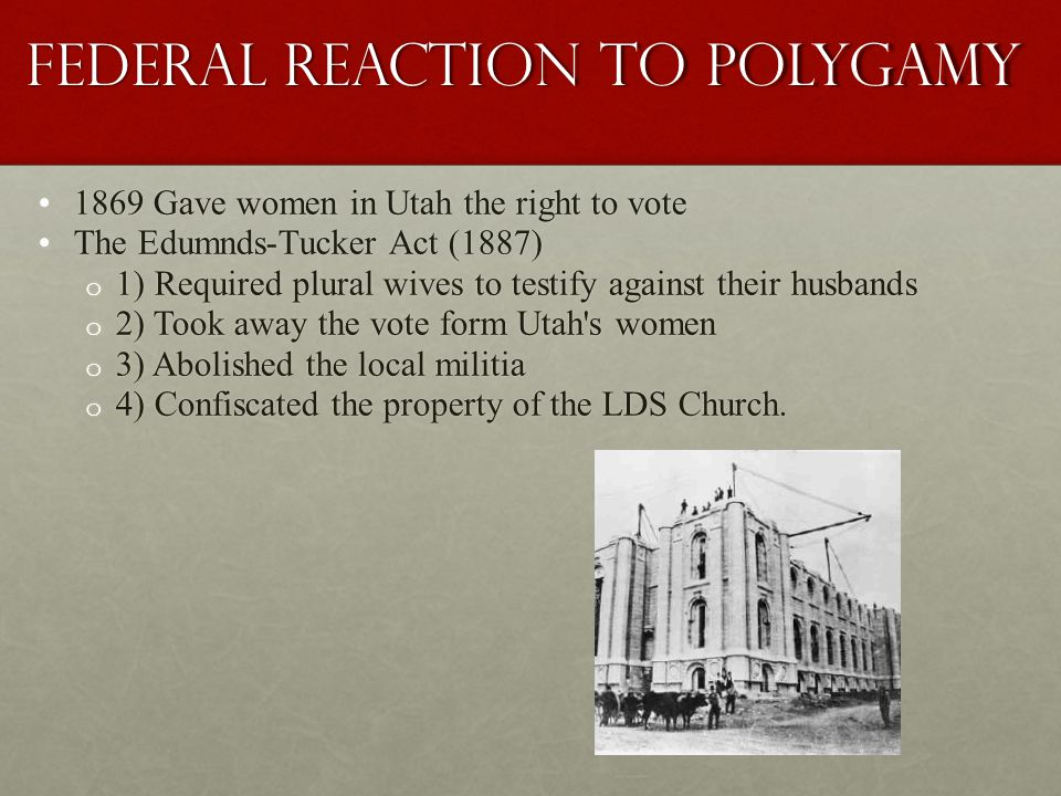 Federal Reaction to Polygamy 1869 Gave women in Utah the right to vote1869 Gave women in Utah the right to vote The Edumnds-Tucker Act (1887)The Edumnds-Tucker Act (1887) o 1) Required plural wives to testify against their husbands o 2) Took away the vote form Utah s women o 3) Abolished the local militia o 4) Confiscated the property of the LDS Church.