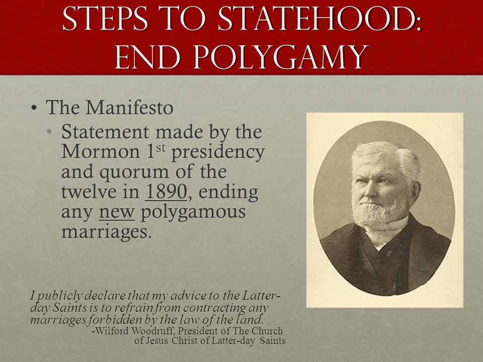 Steps to Statehood: End Polygamy The ManifestoThe Manifesto Statement made by the Mormon 1 st presidency and quorum of the twelve in 1890, ending any new polygamous marriages.Statement made by the Mormon 1 st presidency and quorum of the twelve in 1890, ending any new polygamous marriages.