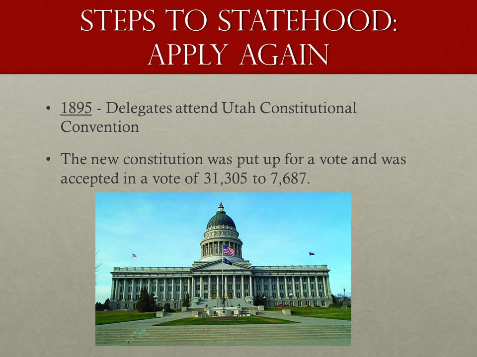 Steps to Statehood: apply AGAIN 1895 - Delegates attend Utah Constitutional Convention1895 - Delegates attend Utah Constitutional Convention The new constitution was put up for a vote and was accepted in a vote of 31,305 to 7,687.The new constitution was put up for a vote and was accepted in a vote of 31,305 to 7,687.