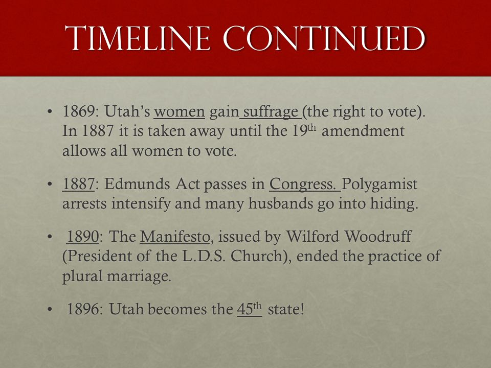 Timeline Continued 1869: Utah's women gain suffrage (the right to vote).