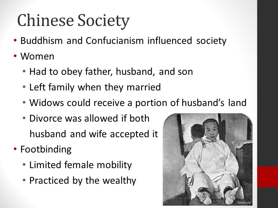 Chinese Society Buddhism and Confucianism influenced society Women Had to obey father, husband, and son Left family when they married Widows could receive a portion of husband's land Divorce was allowed if both husband and wife accepted it Footbinding Limited female mobility Practiced by the wealthy