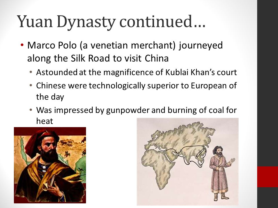Yuan Dynasty continued… Marco Polo (a venetian merchant) journeyed along the Silk Road to visit China Astounded at the magnificence of Kublai Khan's court Chinese were technologically superior to European of the day Was impressed by gunpowder and burning of coal for heat
