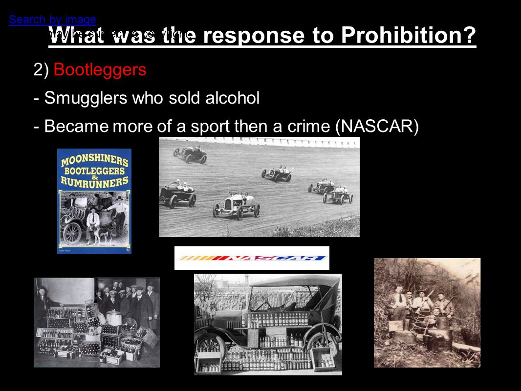 What was the response to Prohibition? 2) Bootleggers - Smugglers who sold alcohol - Became more of a sport then a crime (NASCAR) Website for this imag