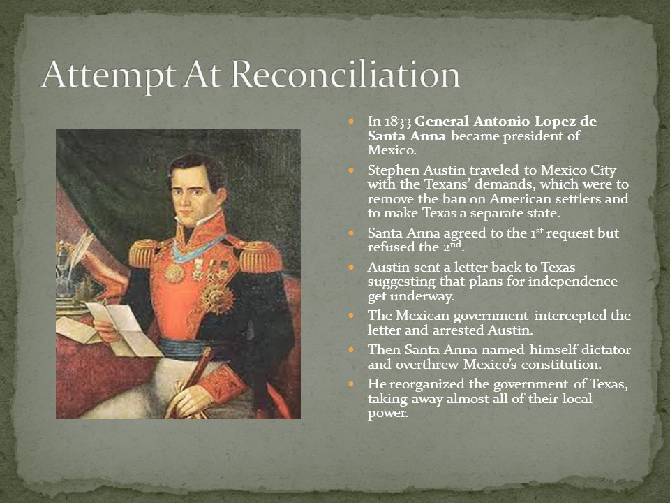 In 1833 General Antonio Lopez de Santa Anna became president of Mexico. Stephen Austin traveled to Mexico City with the Texans' demands, which were to