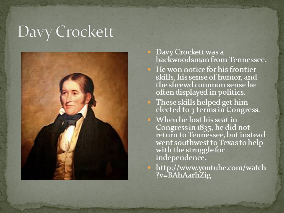 Davy Crockett was a backwoodsman from Tennessee. He won notice for his frontier skills, his sense of humor, and the shrewd common sense he often displ