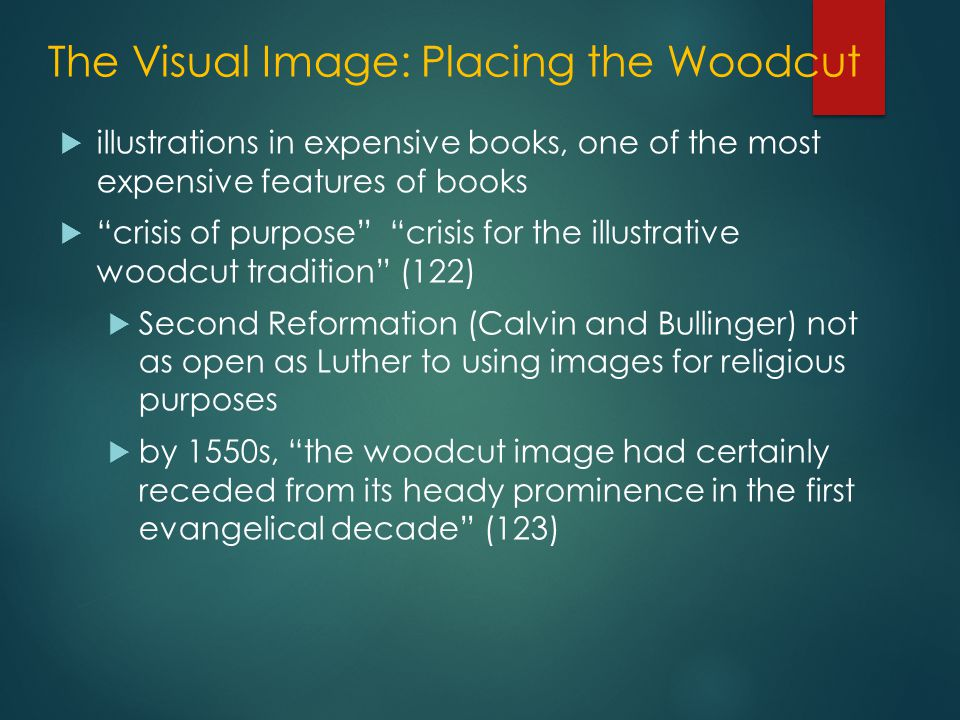 The Visual Image: Placing the Woodcut  illustrations in expensive books, one of the most expensive features of books  crisis of purpose crisis for the illustrative woodcut tradition (122)  Second Reformation (Calvin and Bullinger) not as open as Luther to using images for religious purposes  by 1550s, the woodcut image had certainly receded from its heady prominence in the first evangelical decade (123)