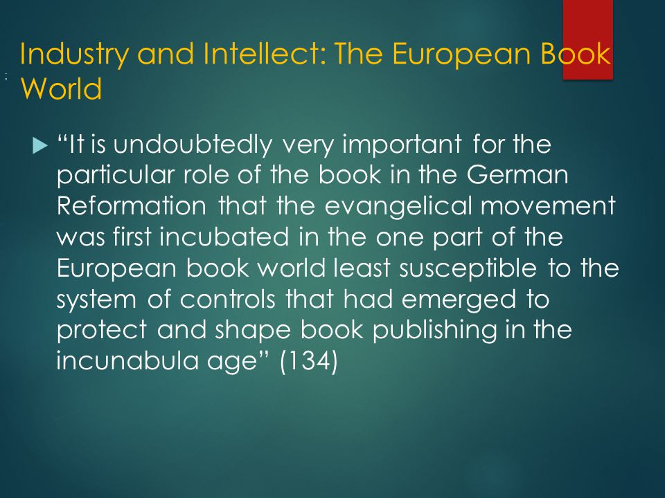 Industry and Intellect: The European Book World  It is undoubtedly very important for the particular role of the book in the German Reformation that the evangelical movement was first incubated in the one part of the European book world least susceptible to the system of controls that had emerged to protect and shape book publishing in the incunabula age (134) ;