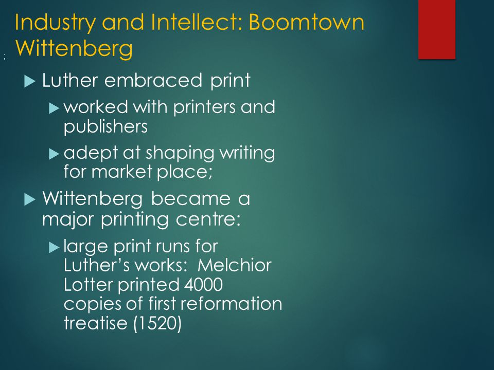 Industry and Intellect: Boomtown Wittenberg  Luther embraced print  worked with printers and publishers  adept at shaping writing for market place;  Wittenberg became a major printing centre:  large print runs for Luther's works: Melchior Lotter printed 4000 copies of first reformation treatise (1520) ;