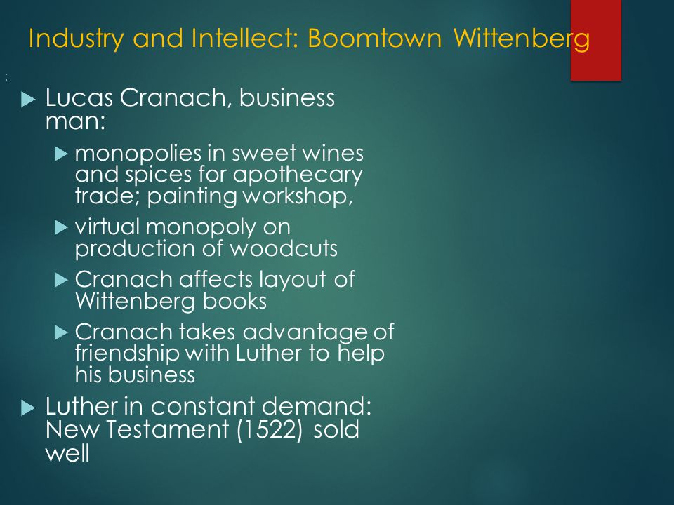 Industry and Intellect: Boomtown Wittenberg  Lucas Cranach, business man:  monopolies in sweet wines and spices for apothecary trade; painting workshop,  virtual monopoly on production of woodcuts  Cranach affects layout of Wittenberg books  Cranach takes advantage of friendship with Luther to help his business  Luther in constant demand: New Testament (1522) sold well ;