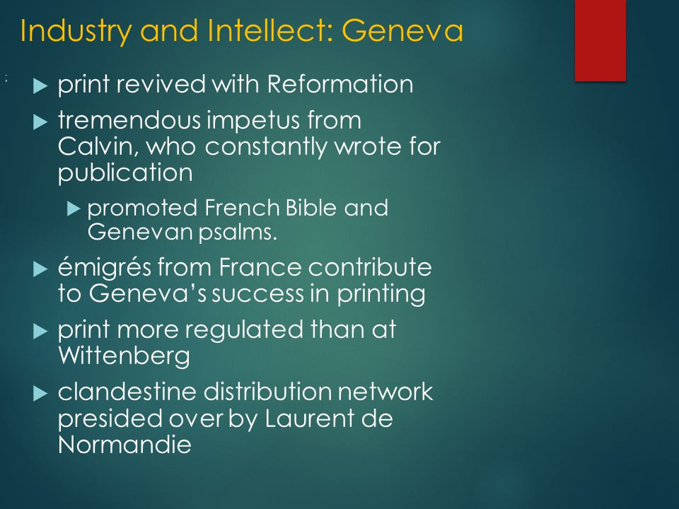 Industry and Intellect: Geneva  print revived with Reformation  tremendous impetus from Calvin, who constantly wrote for publication  promoted French Bible and Genevan psalms.
