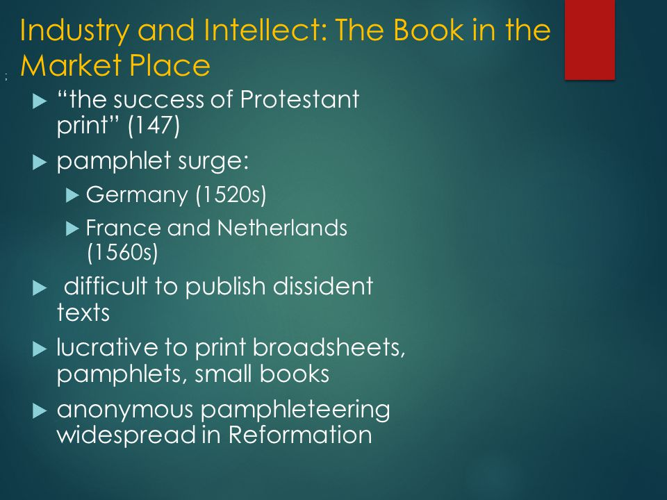 Industry and Intellect: The Book in the Market Place  the success of Protestant print (147)  pamphlet surge:  Germany (1520s)  France and Netherlands (1560s)  difficult to publish dissident texts  lucrative to print broadsheets, pamphlets, small books  anonymous pamphleteering widespread in Reformation ;