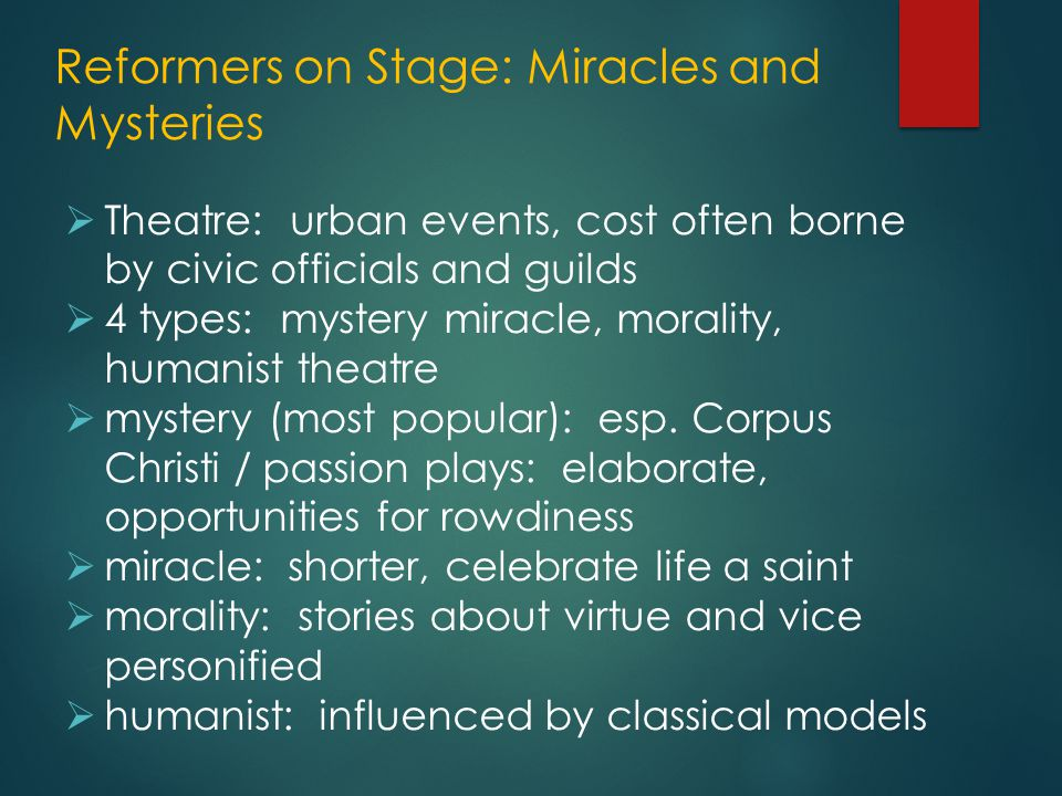 Reformers on Stage: Miracles and Mysteries  Theatre: urban events, cost often borne by civic officials and guilds  4 types: mystery miracle, morality, humanist theatre  mystery (most popular): esp.