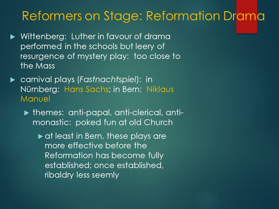 Reformers on Stage: Reformation Drama  Wittenberg: Luther in favour of drama performed in the schools but leery of resurgence of mystery play: too close to the Mass  carnival plays (Fastnachtspiel): in Nürnberg: Hans Sachs; in Bern: Niklaus Manuel  themes: anti-papal, anti-clerical, anti- monastic: poked fun at old Church  at least in Bern, these plays are more effective before the Reformation has become fully established; once established, ribaldry less seemly
