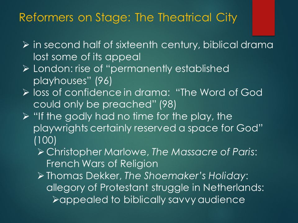 Reformers on Stage: The Theatrical City  in second half of sixteenth century, biblical drama lost some of its appeal  London: rise of permanently established playhouses (96)  loss of confidence in drama: The Word of God could only be preached (98)  If the godly had no time for the play, the playwrights certainly reserved a space for God (100)  Christopher Marlowe, The Massacre of Paris: French Wars of Religion  Thomas Dekker, The Shoemaker's Holiday: allegory of Protestant struggle in Netherlands:  appealed to biblically savvy audience
