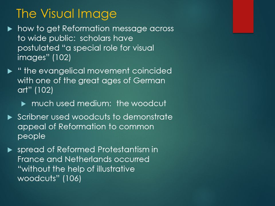 The Visual Image  how to get Reformation message across to wide public: scholars have postulated a special role for visual images (102)  the evangelical movement coincided with one of the great ages of German art (102)  much used medium: the woodcut  Scribner used woodcuts to demonstrate appeal of Reformation to common people  spread of Reformed Protestantism in France and Netherlands occurred without the help of illustrative woodcuts (106)
