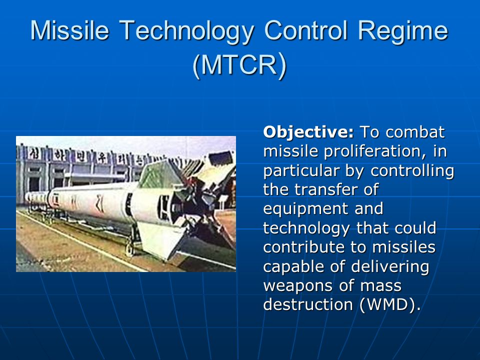 Missile Technology Control Regime (MTCR) Created in 1987.