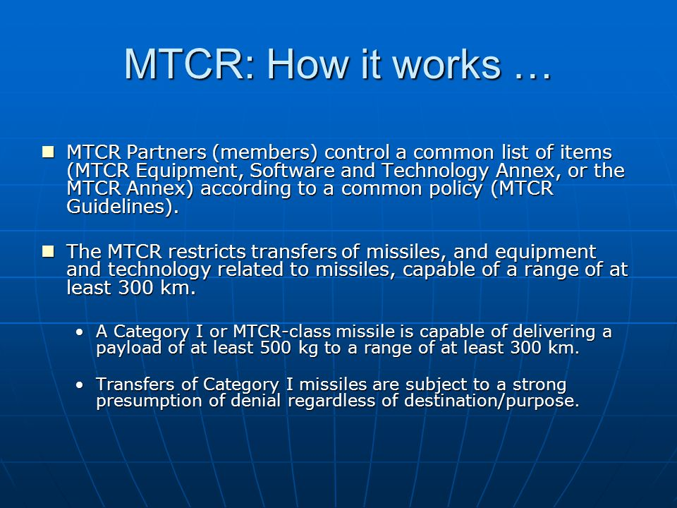 MTCR: How it works (continued) … The MTCR Guidelines and Annex are open to all countries to implement.