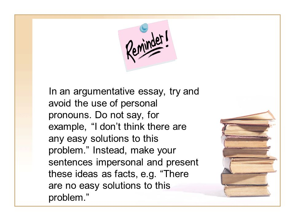"In an argumentative essay, try and avoid the use of personal pronouns. Do not say, for example, ""I don't think there are any easy solutions to this pr"