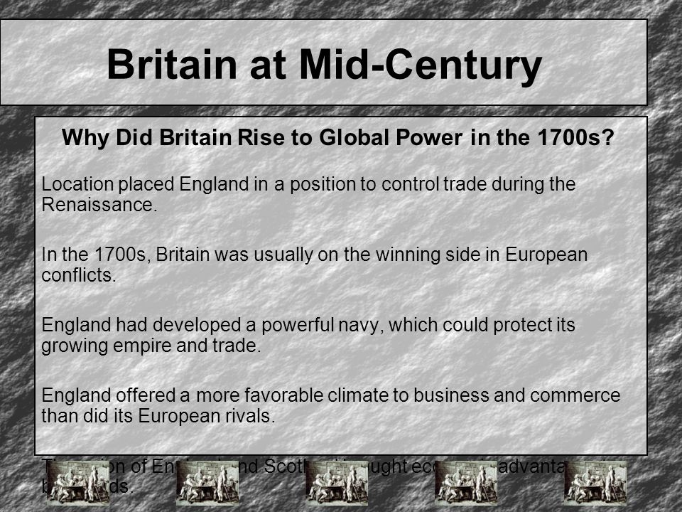 Britain at Mid-Century Location placed England in a position to control trade during the Renaissance. In the 1700s, Britain was usually on the winning